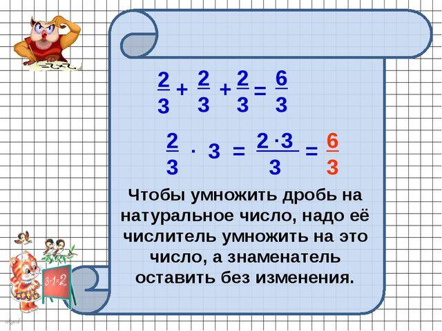 3 2 3 3 2 3 . = . = 6 3 Чтобы умножить дробь на натуральное число, надо её чи...