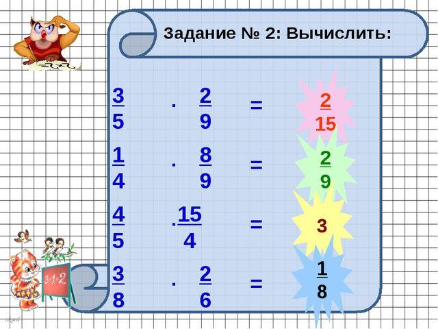 2 15 2 9 3 1 8 Задание № 2: Вычислить: 3 5 2 9 . 1 4 8 9 . 4 5 15 4 . 3 8 2 6...