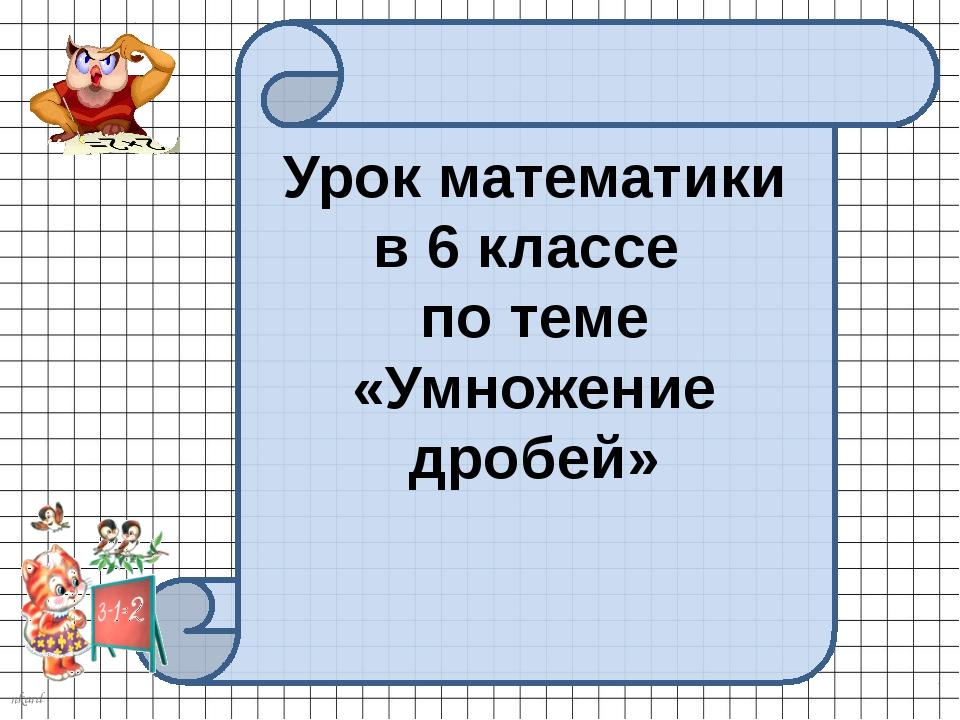 Урок математики в 6 классе по теме «Умножение дробей» nkard