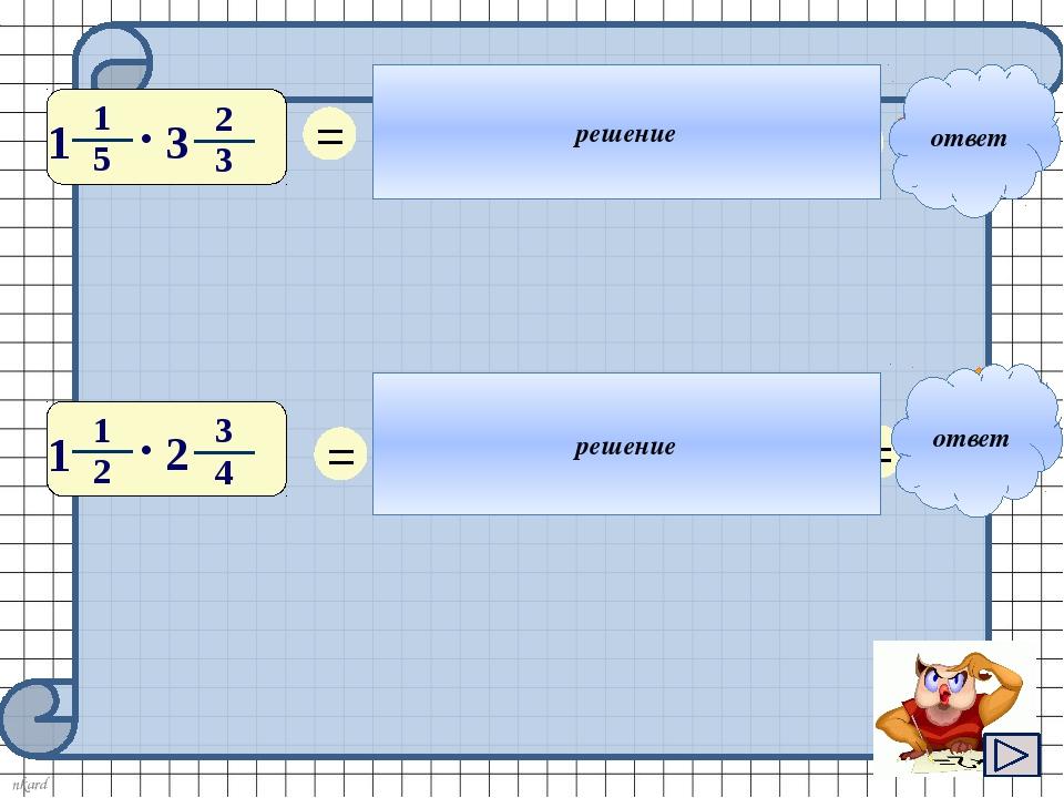 ответ ответ решение решение 1 = 4 3 2 11 4 • = 22 5 = 1 = 6 5 11 3 • = 33 8...