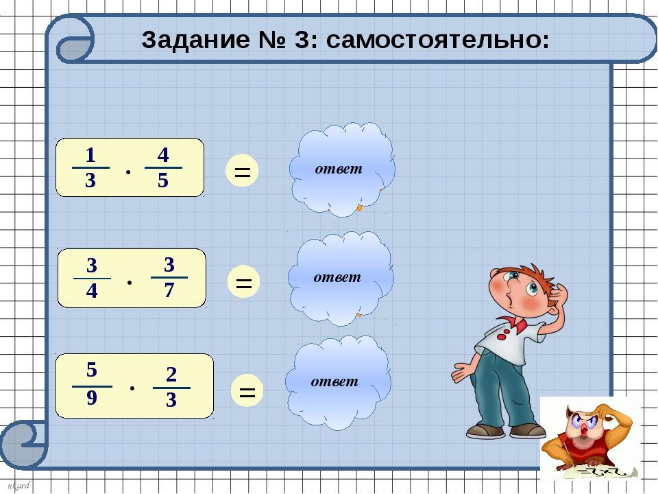 ответ ответ ответ Задание № 3: самостоятельно: · = · = 3 7 · = 2 3 4 5 nkard...