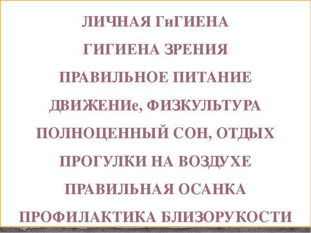 ЛИЧНАЯ ГиГИЕНА ГИГИЕНА ЗРЕНИЯ ПРАВИЛЬНОЕ ПИТАНИЕ ДВИЖЕНИе, ФИЗКУЛЬТУРА ПОЛНОЦ...