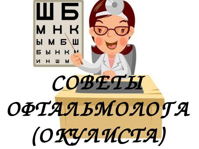 СОВЕТЫ ОФТАЛЬМОЛОГА (ОКУЛИСТА)