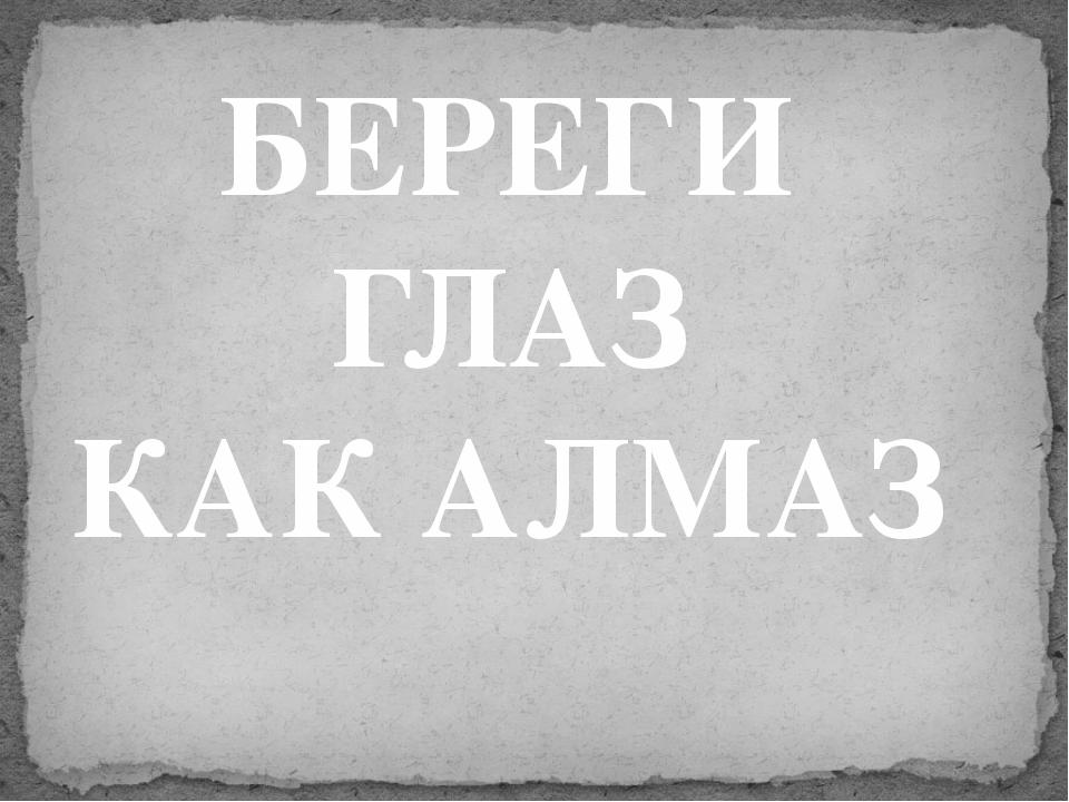 БЕРЕГИ ГЛАЗ КАК АЛМАЗ