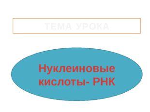 Нуклеиновые кислоты- РНК ТЕМА УРОКА