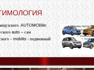 ЭТИМОЛОГИЯ От французского AUTOMOBile: от Греческого auto – сам и латинского