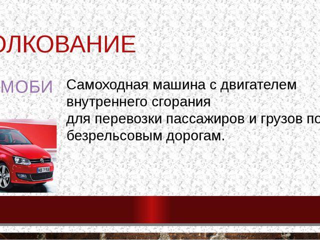 ТОЛКОВАНИЕ АВТОМОБИЛЬ - Самоходная машина с двигателем внутреннего сгорания д...