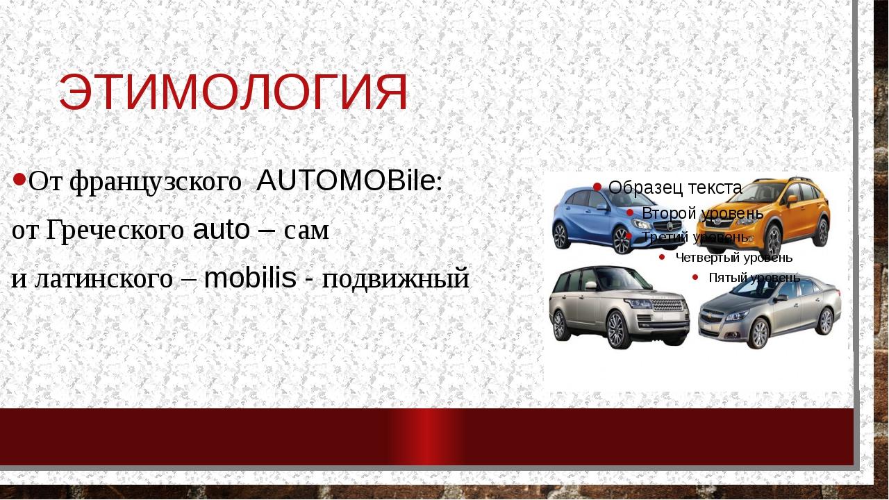 ЭТИМОЛОГИЯ От французского AUTOMOBile: от Греческого auto – сам и латинского...
