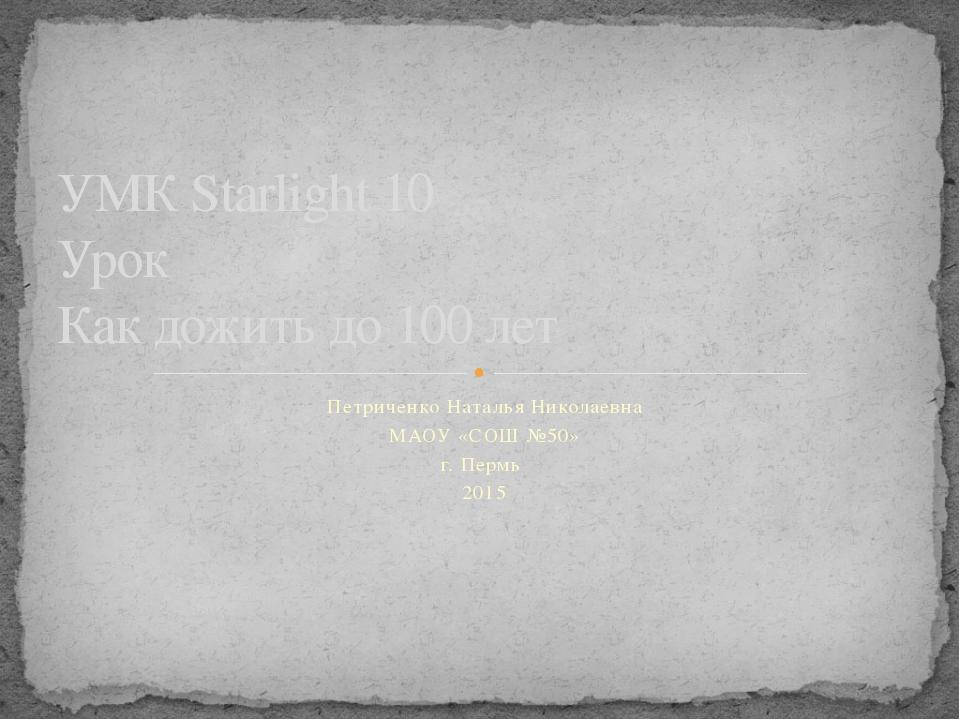 Петриченко Наталья Николаевна МАОУ «СОШ №50» г. Пермь 2015 УМК Starlight 10 У...