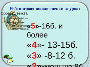 Рейтинговая шкала оценки за урок: «5»-16б. и более «4»- 13-15б. «3» -8-12 б.