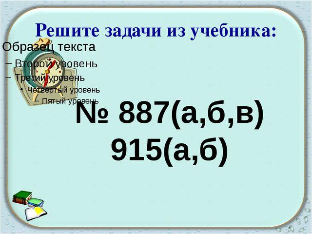 Решите задачи из учебника: № 887(а,б,в) 915(а,б)