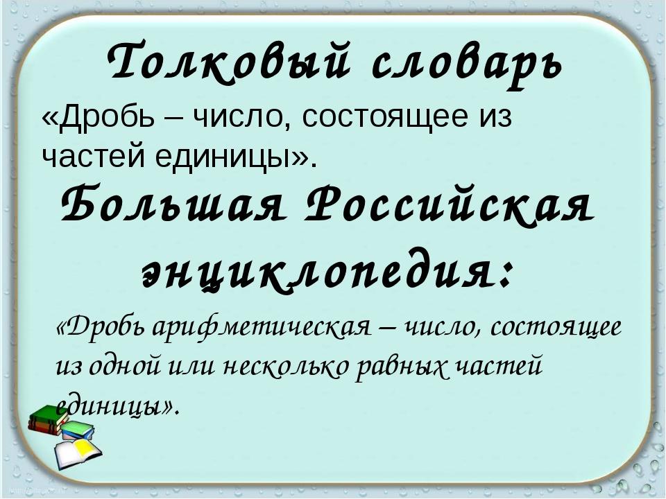 «Дробь – число, состоящее из частей единицы». Толковый словарь Большая Росси...