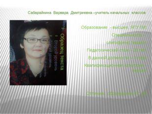 Сабарайкина Варвара Дмитриевна –учитель начальных классов Образование - высше