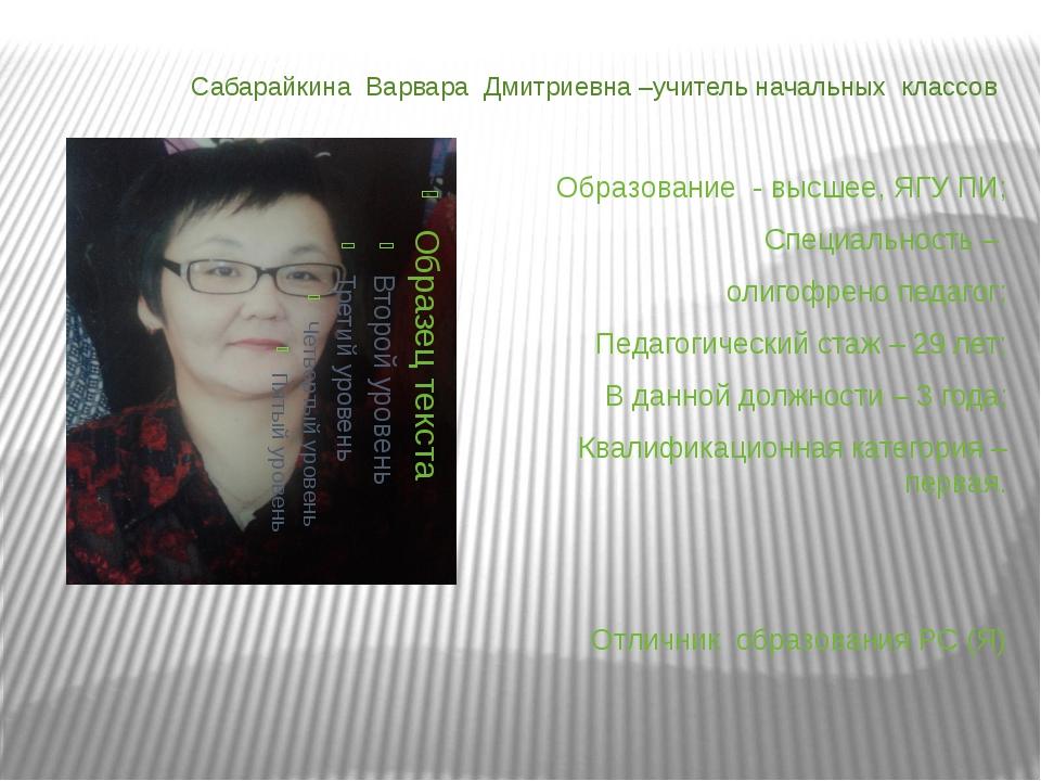 Сабарайкина Варвара Дмитриевна –учитель начальных классов Образование - высше...