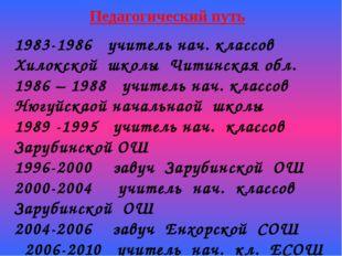Педагогический путь 1983-1986 учитель нач. классов Хилокской школы Читинская
