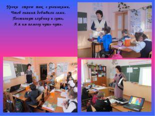 Уроки строю так с учениками, Чтоб знания добывали сами. Постигнут глубину и