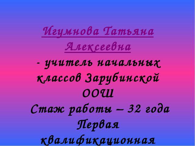 Игумнова Татьяна Алексеевна - учитель начальных классов Зарубинской ООШ Стаж...