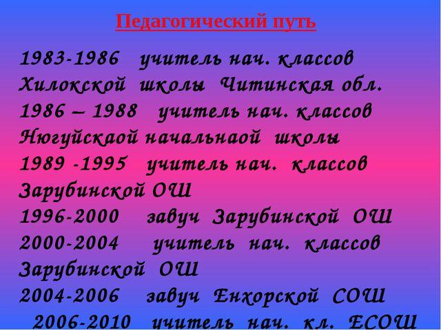 Педагогический путь 1983-1986 учитель нач. классов Хилокской школы Читинская...