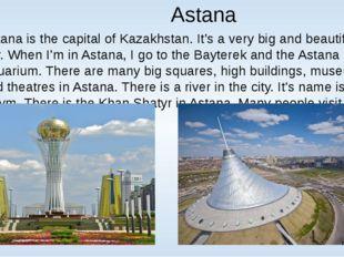 Astana Astana is the capital of Kazakhstan. It's a very big and beautiful ci