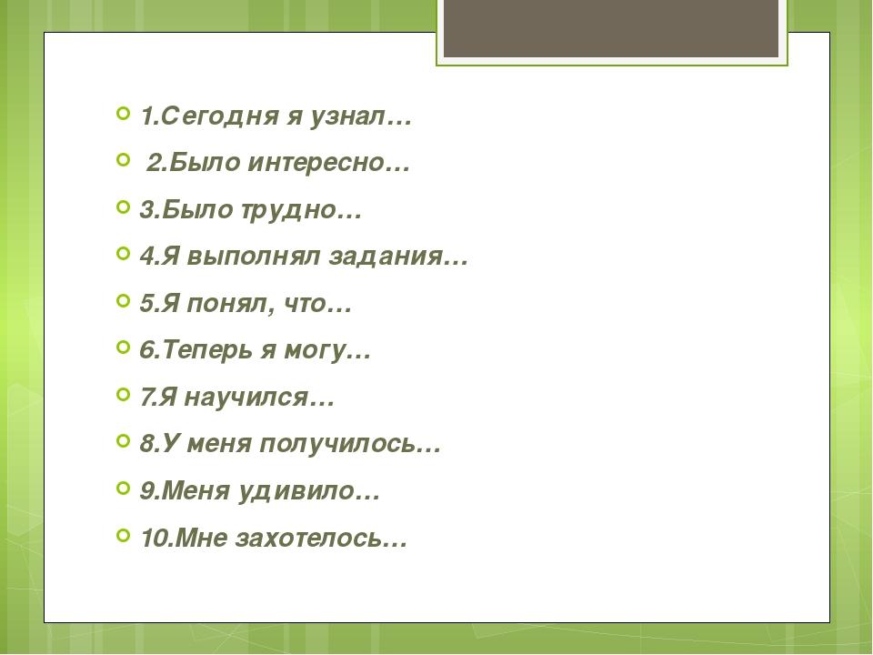 1.Сегодня я узнал… 2.Было интересно… 3.Было трудно… 4.Я выполнял задания… 5....