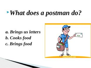 What does a postman do? a. Brings us letters b. Cooks food c. Brings food