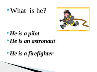 What is he? He is a pilot He is an astronaut He is a firefighter