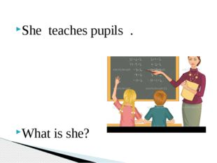 She teaches pupils . What is she?