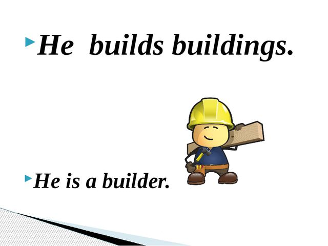 He builds buildings. He is a builder.