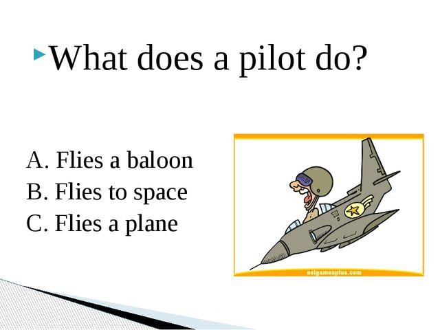 What does a pilot do? A. Flies a baloon B. Flies to space C. Flies a plane