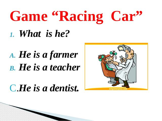 "What is he? He is a farmer He is a teacher C.He is a dentist. Game ""Racing Car"""