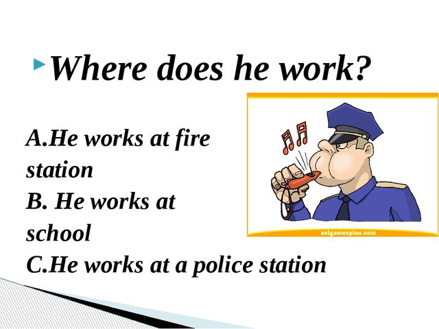 Where does he work? A.He works at fire station B. He works at school C.He wor...