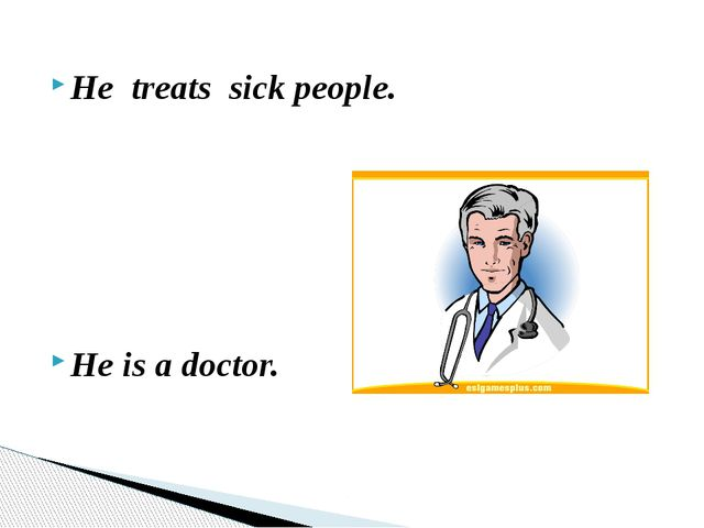 He treats sick people. He is a doctor.