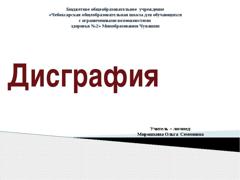 Дисграфия Бюджетное общеобразовательное учреждение «Чебоксарская общеобразова...