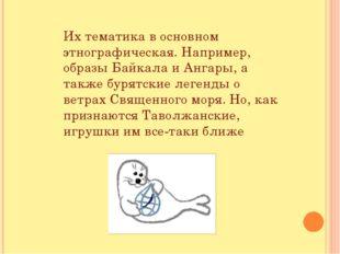 Их тематика в основном этнографическая. Например, образы Байкала и Ангары, а