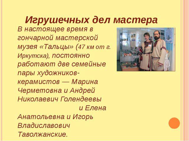 Игрушечных дел мастера В настоящее время в гончарной мастерской музея «Тальц...