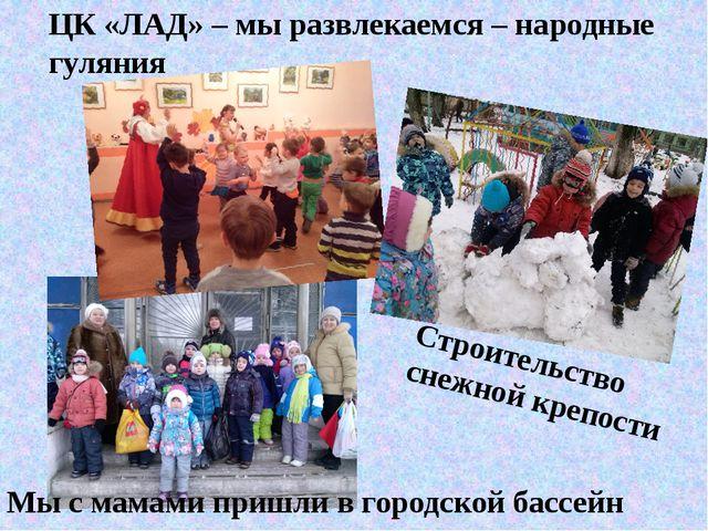 ЦК «ЛАД» – мы развлекаемся – народные гуляния Строительство снежной крепости...