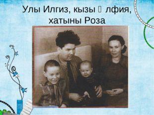 Улы Илгиз, кызы Әлфия, хатыны Роза