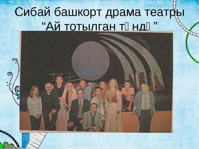 """Сибай башкорт драма театры """"Ай тотылган төндә"""""""
