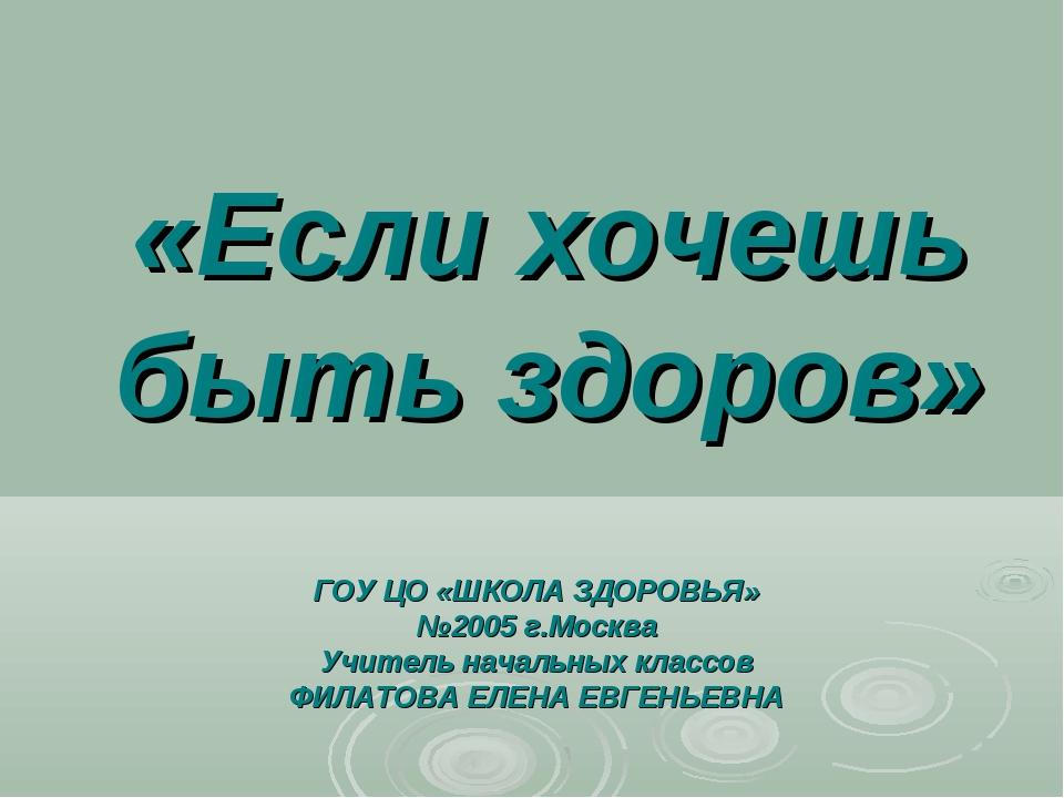 «Если хочешь быть здоров» ГОУ ЦО «ШКОЛА ЗДОРОВЬЯ» №2005 г.Москва Учитель нача...
