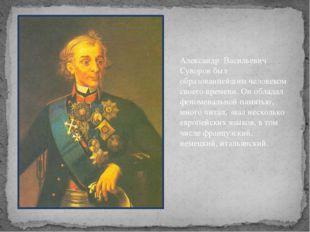 Александр Васильевич Суворов был образованнейшим человеком своего времени. Он