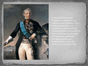 Александр Васильевич Суворов от рождения был слабым и болезненным. Но в течен