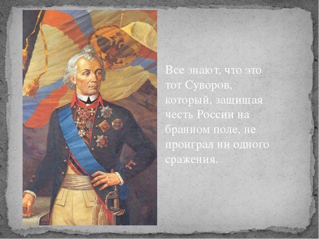 Все знают, что это тот Суворов, который, защищая честь России на бранном поле...