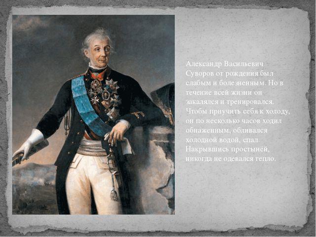 Александр Васильевич Суворов от рождения был слабым и болезненным. Но в течен...