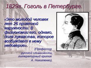 1829г. Гоголь в Петербурге. «Это молодой человек лет 26 приятной наружности.