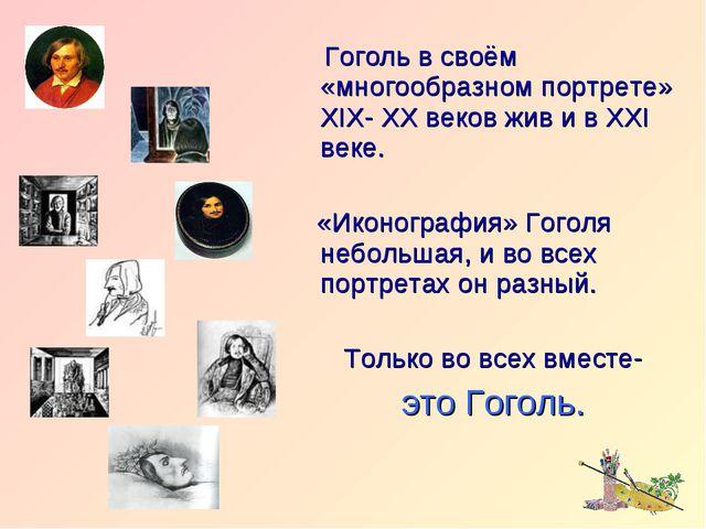 Гоголь в своём «многообразном портрете» XIX- XX веков жив и в XXI веке. «Ико...