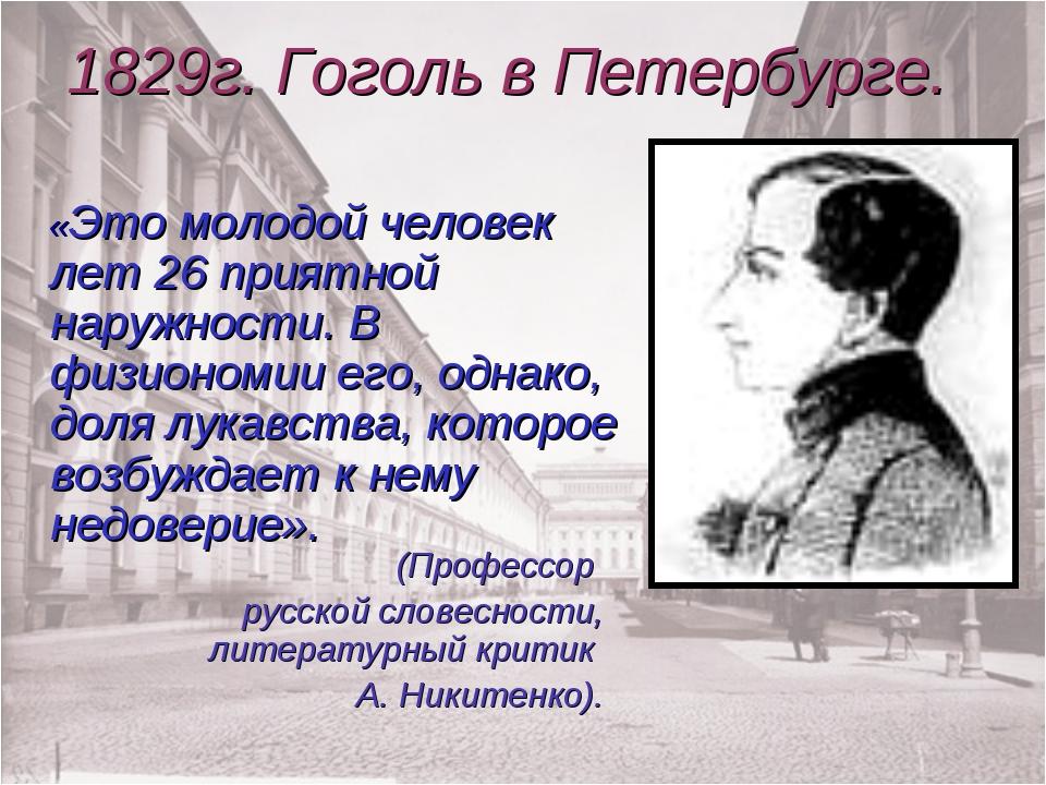 1829г. Гоголь в Петербурге. «Это молодой человек лет 26 приятной наружности....