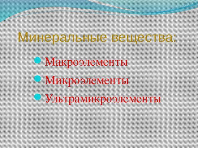 Минеральные вещества:  Макроэлементы Микроэлементы Ультрамикроэлементы