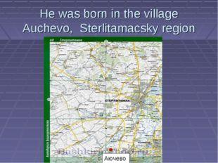 He was born in the village Auchevo, Sterlitamacsky region Аючево