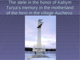 The stele in the honor of Kahym Turya's memory in the motherland of the hero