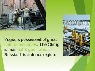Yugra is possessed of great natural resources. The Okrug is main oil & gas -